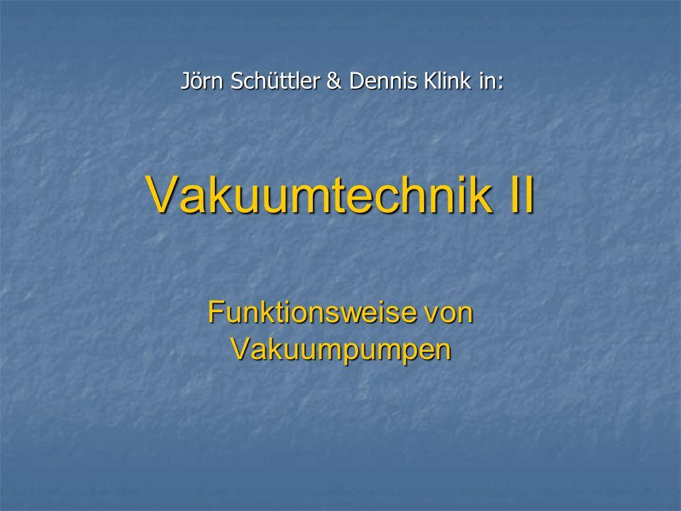 Vakuumtechnik II Funktionsweise von Vakuumpumpen Jörn Schüttler & Dennis Klink in: