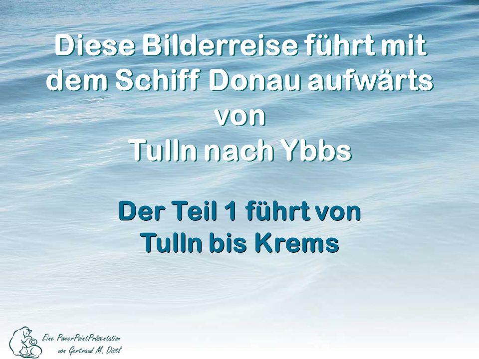 Diese Bilderreise führt mit dem Schiff Donau aufwärts von Tulln nach Ybbs Diese Bilderreise führt mit dem Schiff Donau aufwärts von Tulln nach Ybbs Der Teil 1 führt von Tulln bis Krems Der Teil 1 führt von Tulln bis Krems
