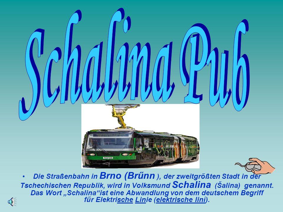 Die Straßenbahn in Brno (Brűnn ), der zweitgrőßten Stadt in der Tschechischen Republik, wird in Volksmund Schalina (Šalina) genannt.