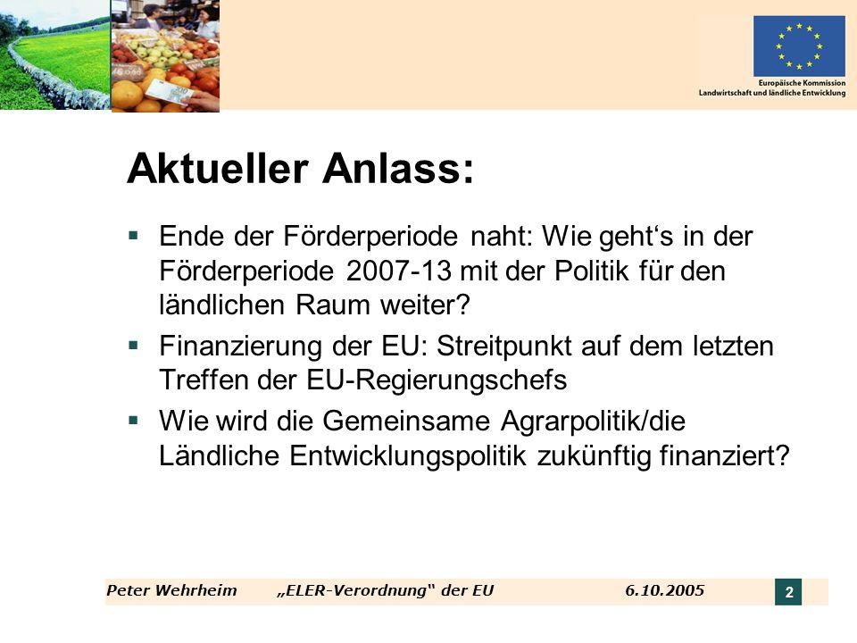 Peter WehrheimELER-Verordnung der EU 6.10.2005 2 Aktueller Anlass: Ende der Förderperiode naht: Wie gehts in der Förderperiode 2007-13 mit der Politik
