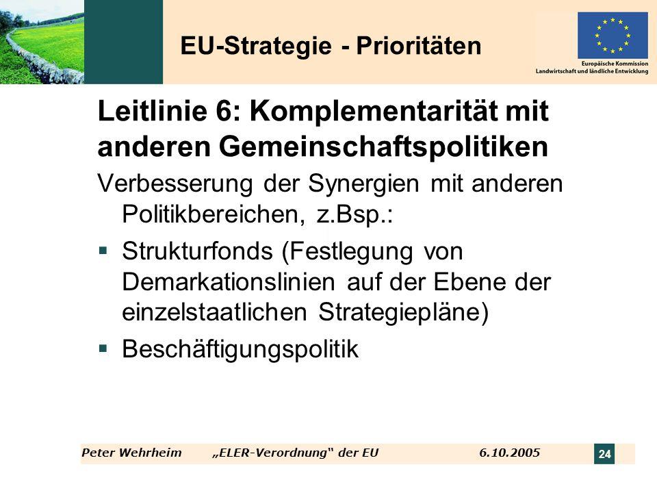Peter WehrheimELER-Verordnung der EU 6.10.2005 24 Leitlinie 6: Komplementarität mit anderen Gemeinschaftspolitiken Verbesserung der Synergien mit ande