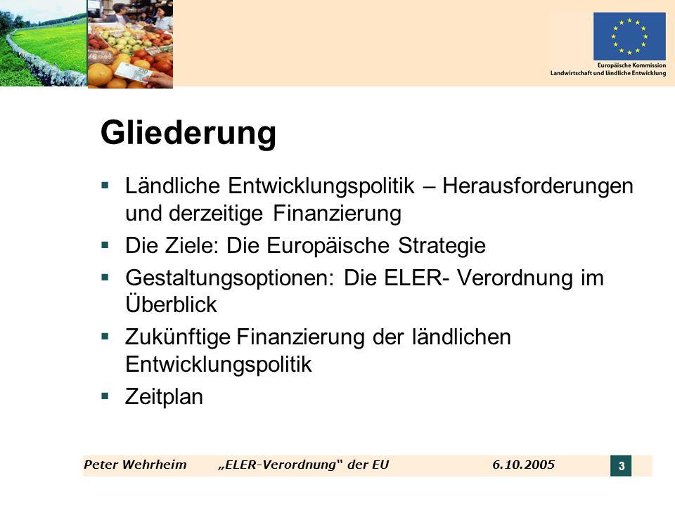 Peter WehrheimELER-Verordnung der EU 6.10.2005 3 Gliederung Ländliche Entwicklungspolitik – Herausforderungen und derzeitige Finanzierung Die Ziele: D