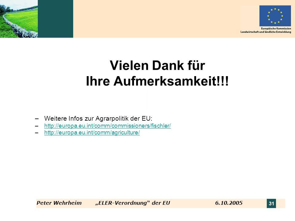 Peter WehrheimELER-Verordnung der EU 6.10.2005 31 Vielen Dank für Ihre Aufmerksamkeit!!! –Weitere Infos zur Agrarpolitik der EU: –http://europa.eu.int