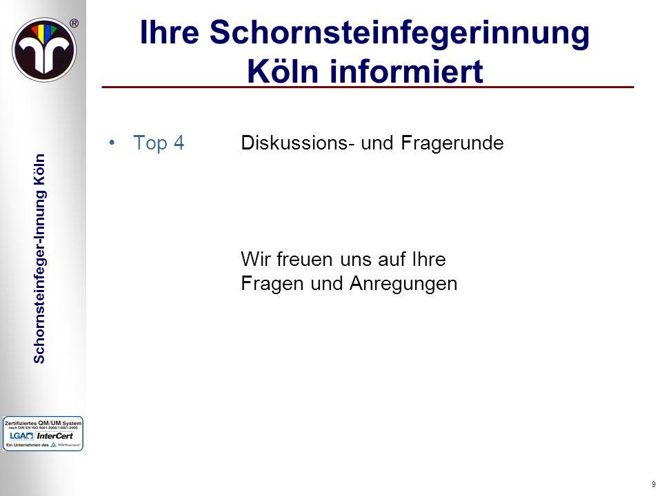 Schornsteinfeger-Innung Köln 9 Ihre Schornsteinfegerinnung Köln informiert Top 4 Diskussions- und Fragerunde Wir freuen uns auf Ihre Fragen und Anregu