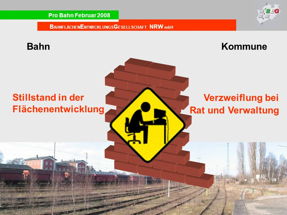 Pro Bahn Februar 2008 B AHNFLÄCHEN E NTWICKLUNGS G ESELLSCHAFT NRW mbH BahnKommune Stillstand in der Flächenentwicklung Verzweiflung bei Rat und Verwa