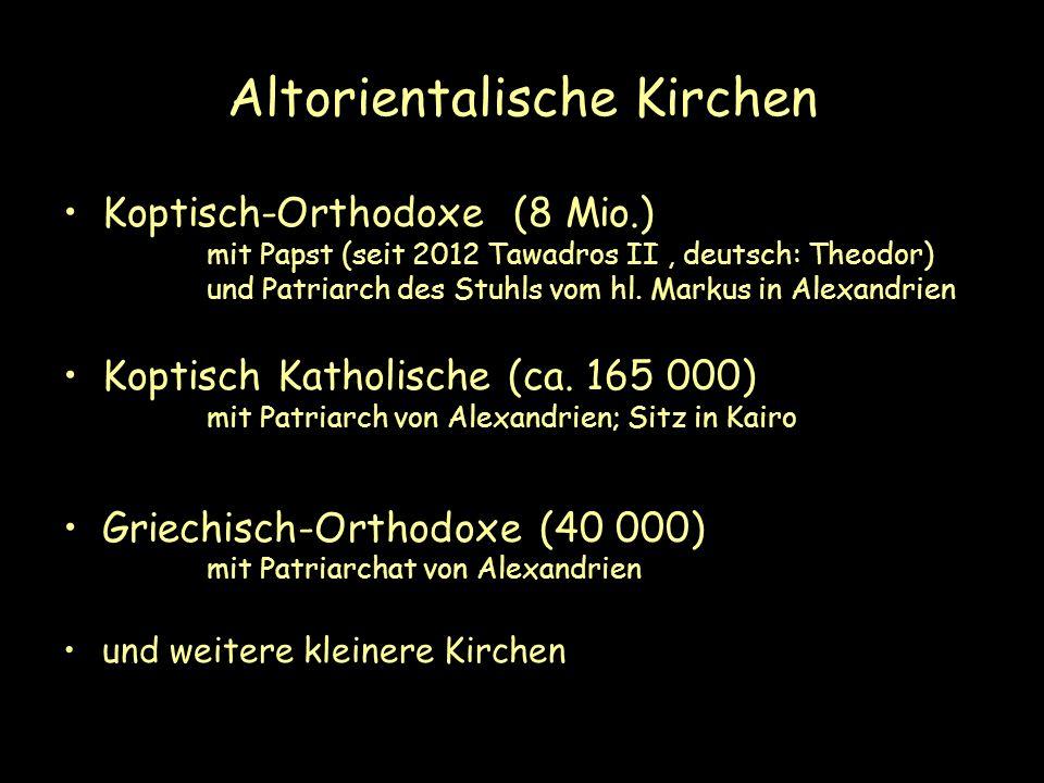 Altorientalische Kirchen Koptisch-Orthodoxe (8 Mio.) mit Papst (seit 2012 Tawadros II, deutsch: Theodor) und Patriarch des Stuhls vom hl. Markus in Al
