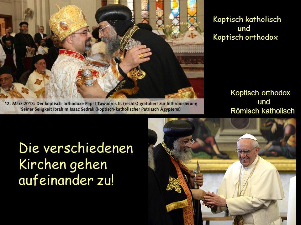 Die verschiedenen Kirchen gehen aufeinander zu! Koptisch katholisch und Koptisch orthodox Koptisch orthodox und Römisch katholisch