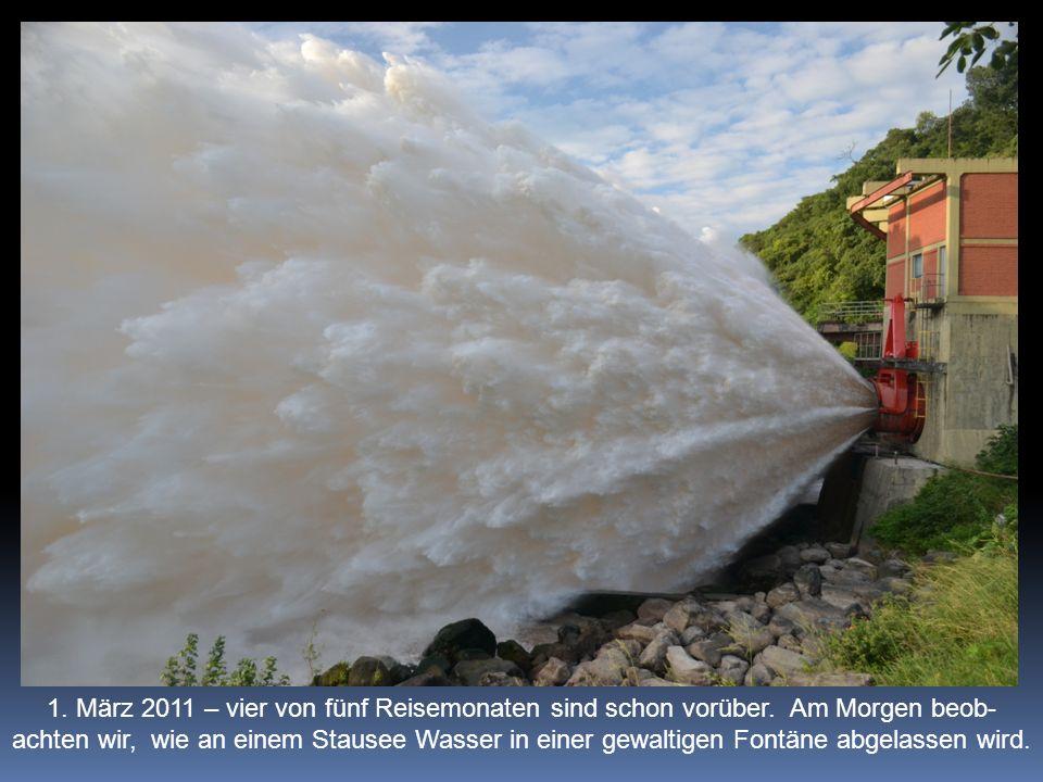 1. März 2011 – vier von fünf Reisemonaten sind schon vorüber. Am Morgen beob- achten wir, wie an einem Stausee Wasser in einer gewaltigen Fontäne abge