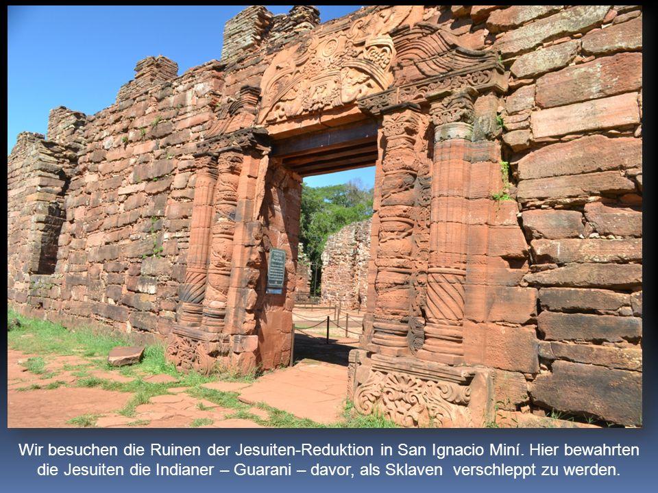 Wir besuchen die Ruinen der Jesuiten-Reduktion in San Ignacio Miní. Hier bewahrten die Jesuiten die Indianer – Guarani – davor, als Sklaven verschlepp