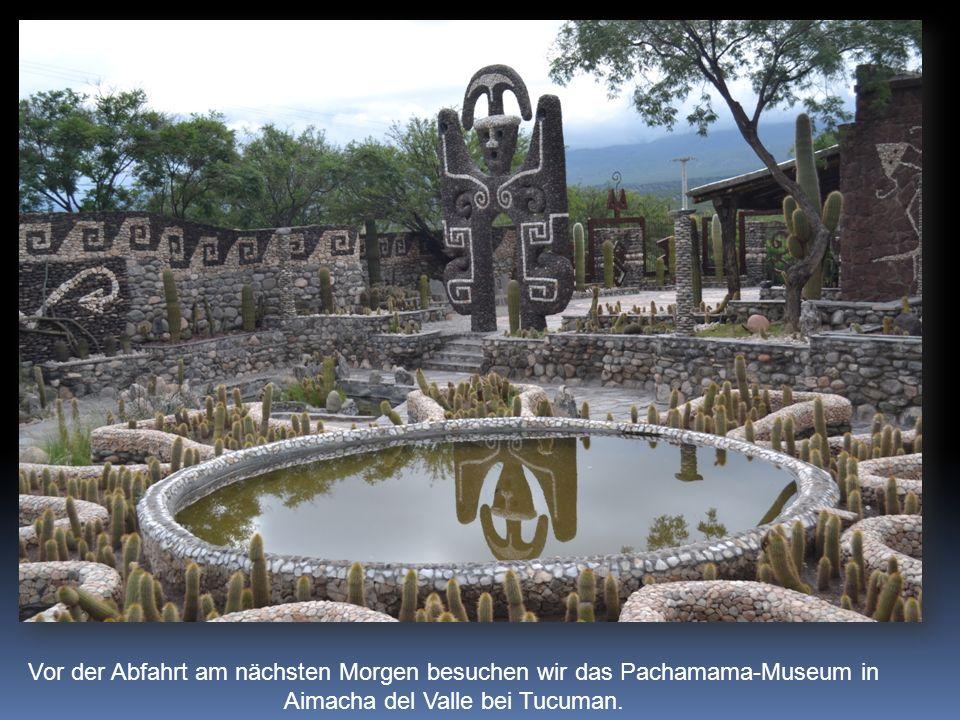 Vor der Abfahrt am nächsten Morgen besuchen wir das Pachamama-Museum in Aimacha del Valle bei Tucuman.