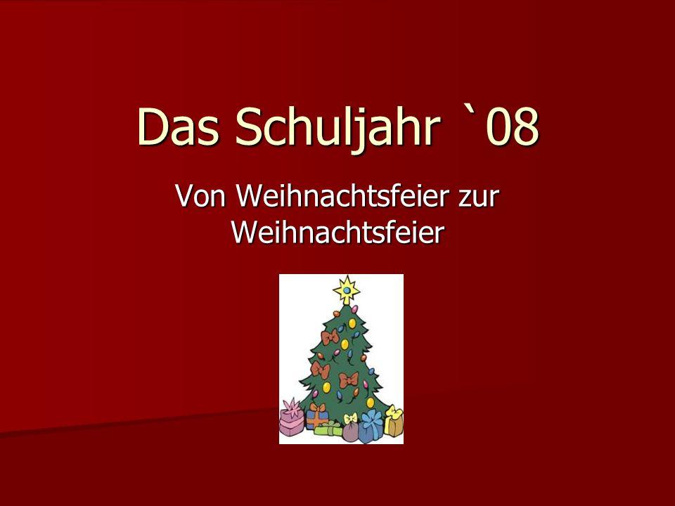 Das Schuljahr `08 Von Weihnachtsfeier zur Weihnachtsfeier