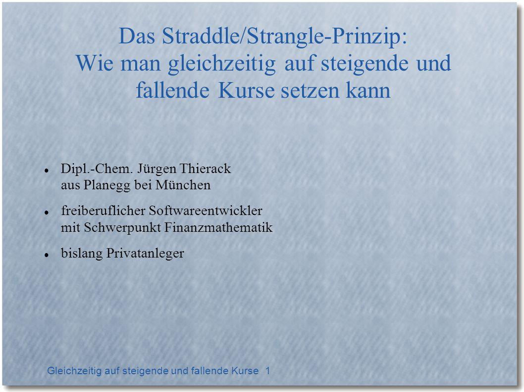 Gleichzeitig auf steigende und fallende Kurse 1 Das Straddle/Strangle-Prinzip: Wie man gleichzeitig auf steigende und fallende Kurse setzen kann Dipl.-Chem.