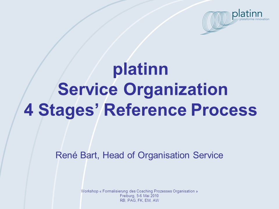 platinn Service Organization 4 Stages Reference Process Workshop « Formalisierung des Coaching Prozesses Organisation » Freiburg, 5-6 Mai 2010 RB, PAG, FK, EM, AW René Bart, Head of Organisation Service