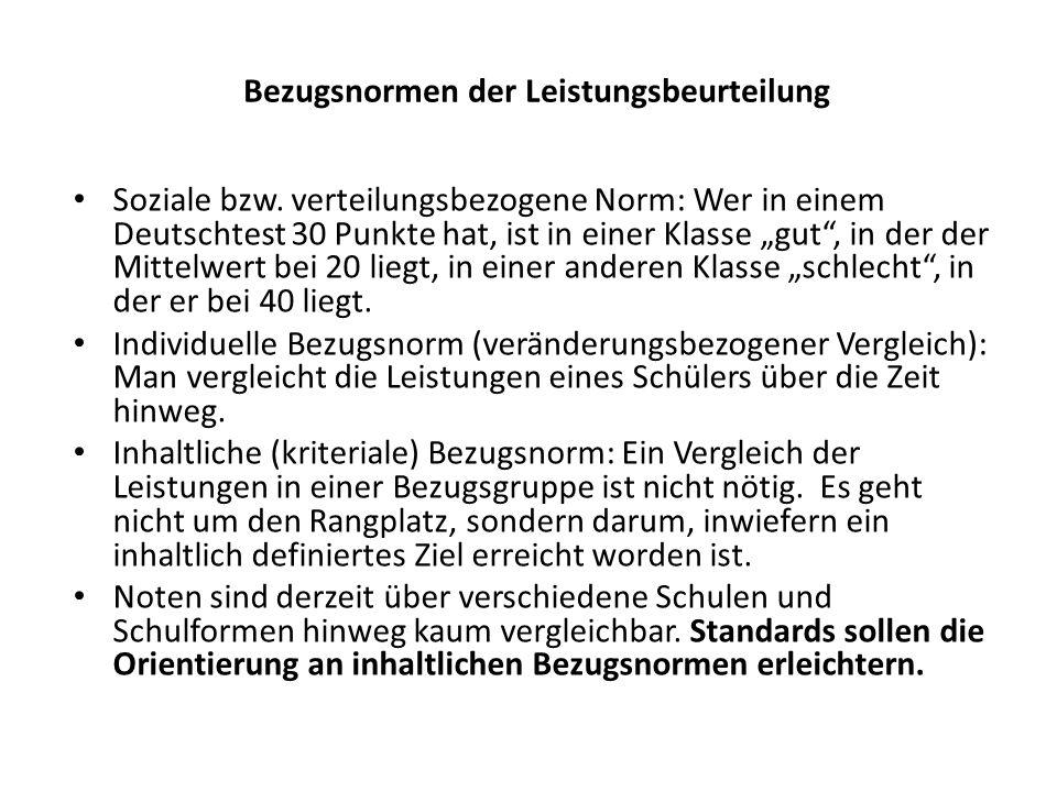 Bezugsnormen der Leistungsbeurteilung Soziale bzw. verteilungsbezogene Norm: Wer in einem Deutschtest 30 Punkte hat, ist in einer Klasse gut, in der d