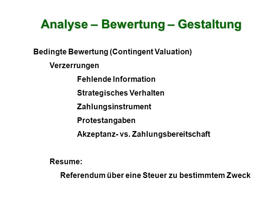 Bedingte Bewertung (Contingent Valuation) Verzerrungen Fehlende Information Strategisches Verhalten Zahlungsinstrument Protestangaben Akzeptanz- vs. Z