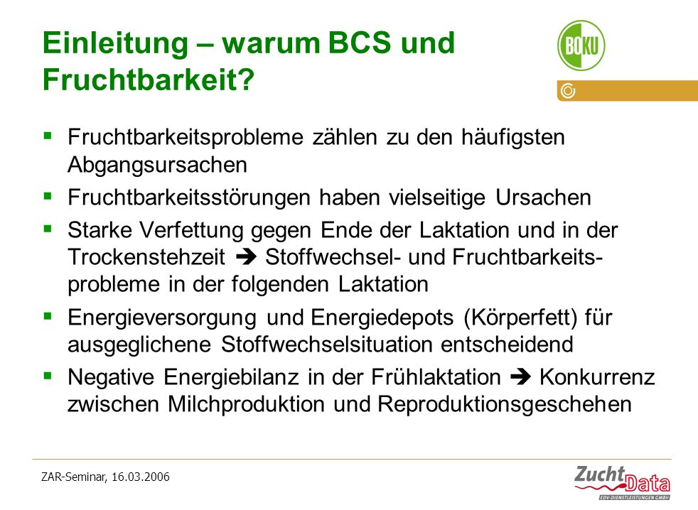 ZAR-Seminar, 16.03.2006 Einleitung – warum BCS und Fruchtbarkeit? Fruchtbarkeitsprobleme zählen zu den häufigsten Abgangsursachen Fruchtbarkeitsstörun