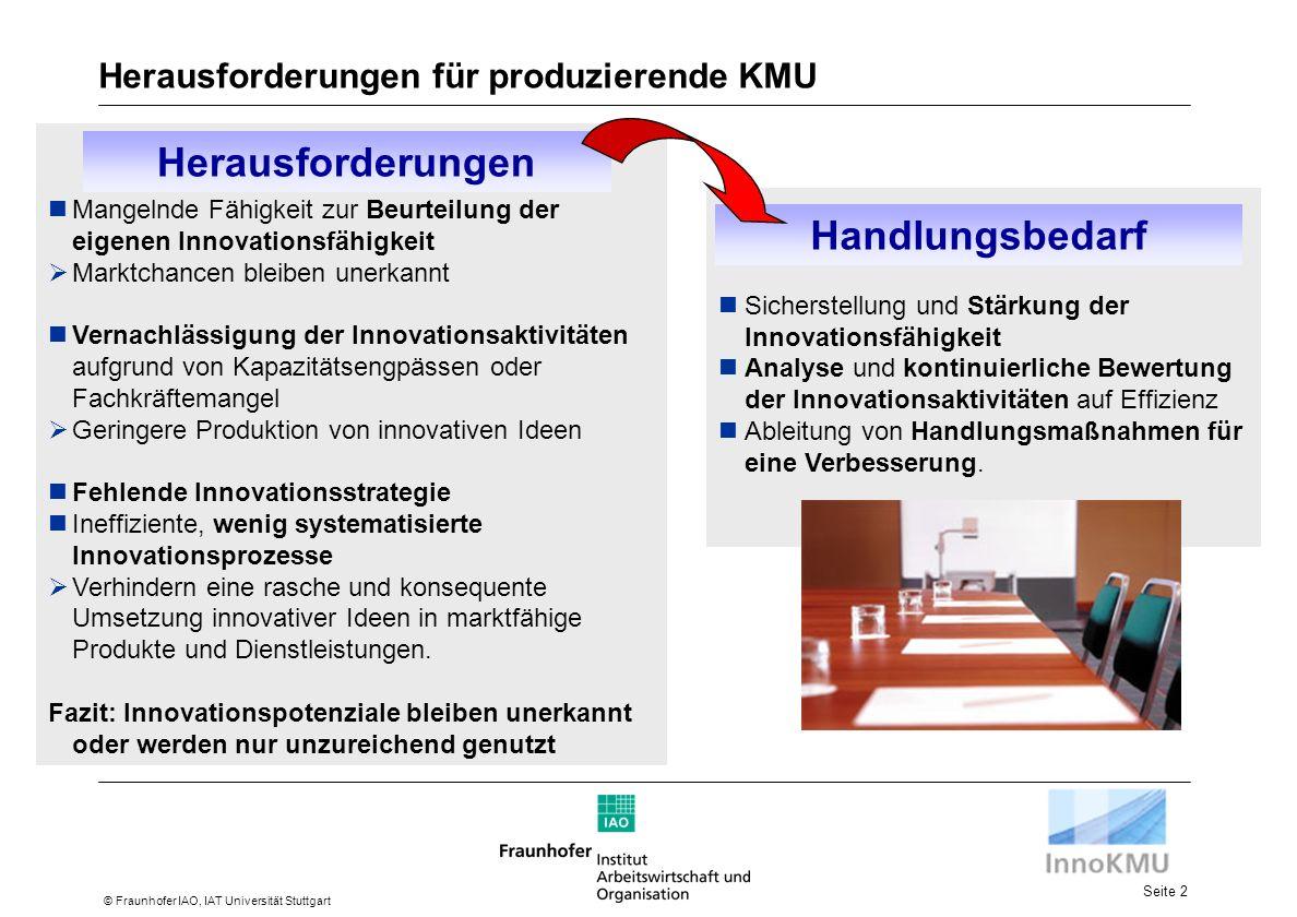 Seite 2 © Fraunhofer IAO, IAT Universität Stuttgart Herausforderungen für produzierende KMU Mangelnde Fähigkeit zur Beurteilung der eigenen Innovationsfähigkeit Marktchancen bleiben unerkannt Vernachlässigung der Innovationsaktivitäten aufgrund von Kapazitätsengpässen oder Fachkräftemangel Geringere Produktion von innovativen Ideen Fehlende Innovationsstrategie Ineffiziente, wenig systematisierte Innovationsprozesse Verhindern eine rasche und konsequente Umsetzung innovativer Ideen in marktfähige Produkte und Dienstleistungen.