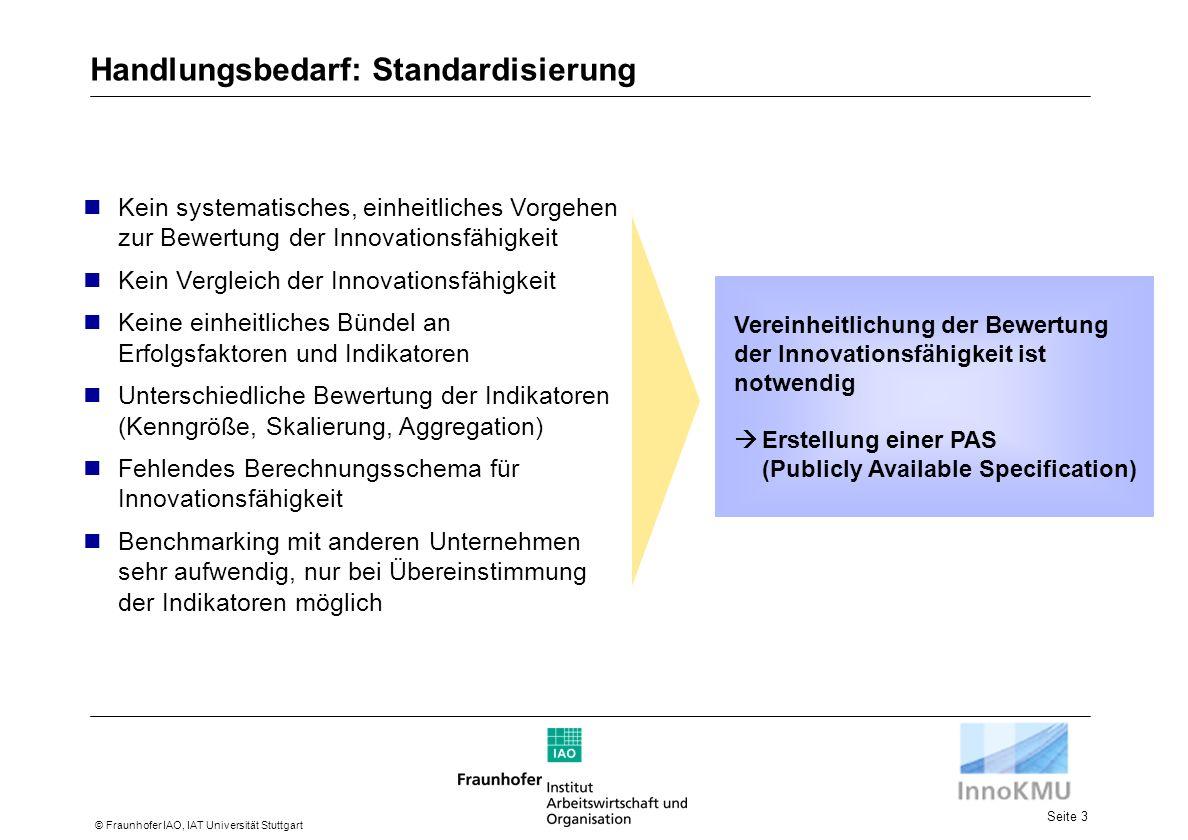 Seite 3 © Fraunhofer IAO, IAT Universität Stuttgart Handlungsbedarf: Standardisierung Kein systematisches, einheitliches Vorgehen zur Bewertung der Innovationsfähigkeit Kein Vergleich der Innovationsfähigkeit Keine einheitliches Bündel an Erfolgsfaktoren und Indikatoren Unterschiedliche Bewertung der Indikatoren (Kenngröße, Skalierung, Aggregation) Fehlendes Berechnungsschema für Innovationsfähigkeit Benchmarking mit anderen Unternehmen sehr aufwendig, nur bei Übereinstimmung der Indikatoren möglich Vereinheitlichung der Bewertung der Innovationsfähigkeit ist notwendig Erstellung einer PAS (Publicly Available Specification)