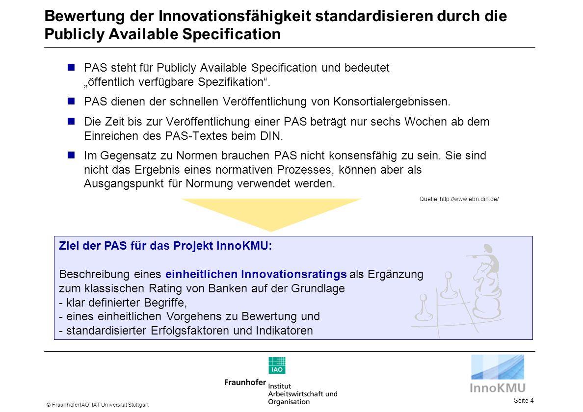 Seite 4 © Fraunhofer IAO, IAT Universität Stuttgart Bewertung der Innovationsfähigkeit standardisieren durch die Publicly Available Specification Quelle: http://www.ebn.din.de/ PAS steht für Publicly Available Specification und bedeutet öffentlich verfügbare Spezifikation.