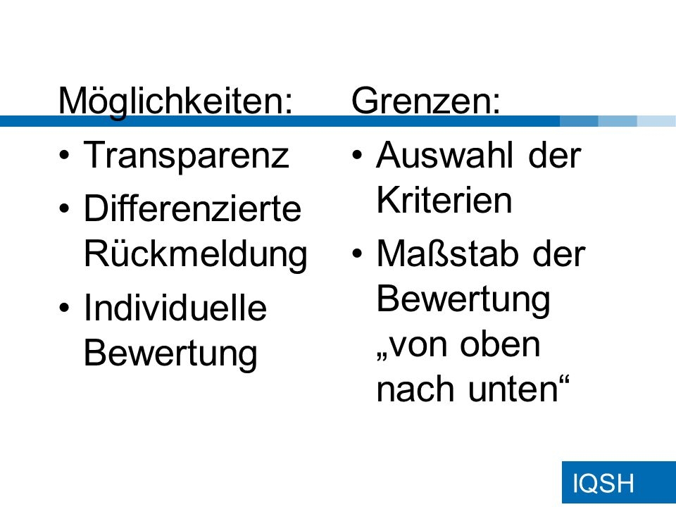 IQSH Möglichkeiten: Transparenz Differenzierte Rückmeldung Individuelle Bewertung Grenzen: Auswahl der Kriterien Maßstab der Bewertung von oben nach u
