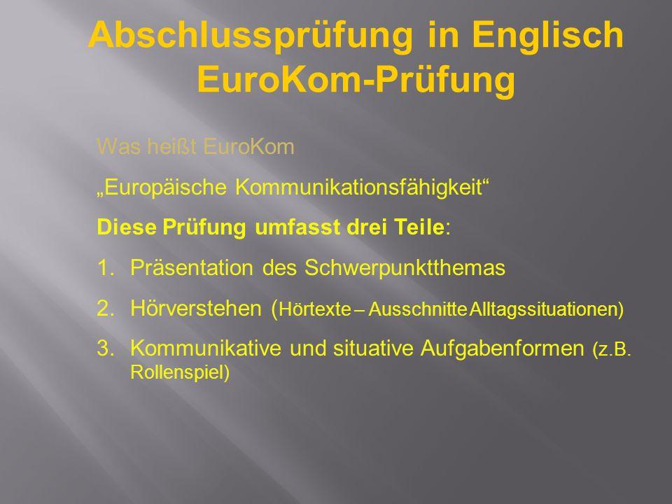 Abschlussprüfung in Englisch EuroKom-Prüfung Was heißt EuroKom Europäische Kommunikationsfähigkeit Diese Prüfung umfasst drei Teile: 1.Präsentation de