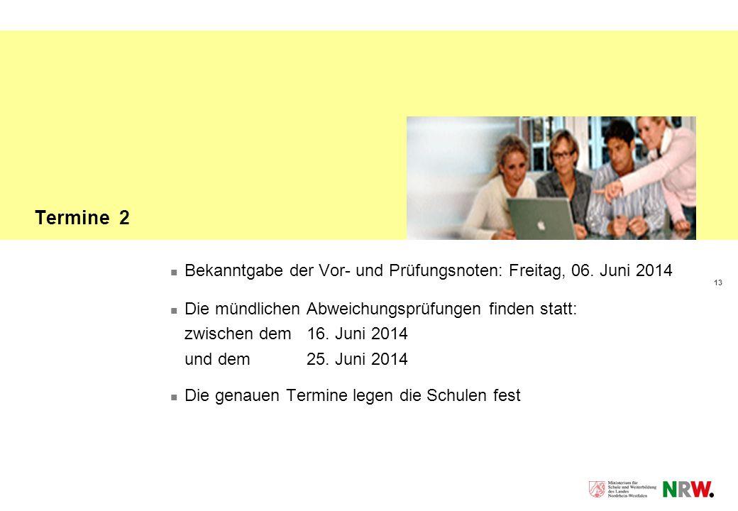 13 Termine 2 Bekanntgabe der Vor- und Prüfungsnoten: Freitag, 06. Juni 2014 Die mündlichen Abweichungsprüfungen finden statt: zwischen dem 16. Juni 20