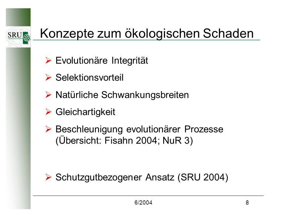6/20048 Konzepte zum ökologischen Schaden Evolutionäre Integrität Selektionsvorteil Natürliche Schwankungsbreiten Gleichartigkeit Beschleunigung evolutionärer Prozesse (Übersicht: Fisahn 2004; NuR 3) Schutzgutbezogener Ansatz (SRU 2004)