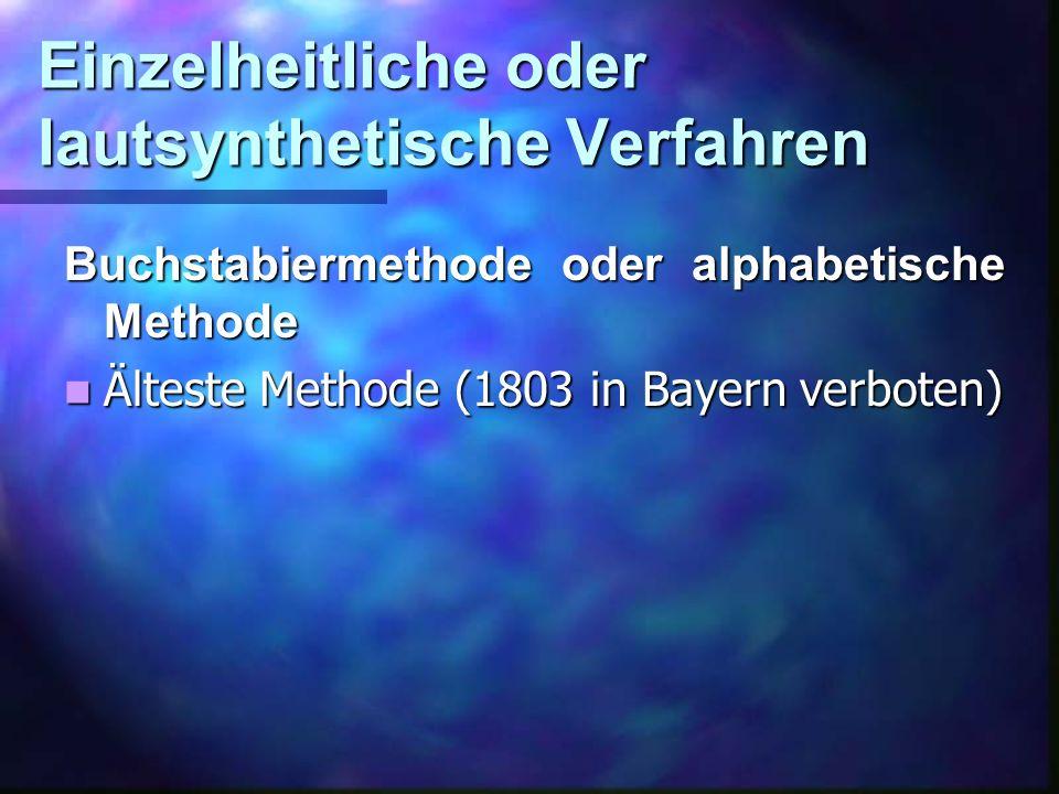 Einzelheitliche oder lautsynthetische Verfahren Buchstabiermethode oder alphabetische Methode Älteste Methode (1803 in Bayern verboten) Älteste Methode (1803 in Bayern verboten)