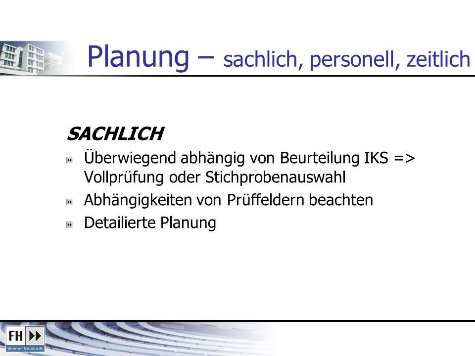 Planung – sachlich, personell, zeitlich SACHLICH Überwiegend abhängig von Beurteilung IKS => Vollprüfung oder Stichprobenauswahl Abhängigkeiten von Prüffeldern beachten Detailierte Planung