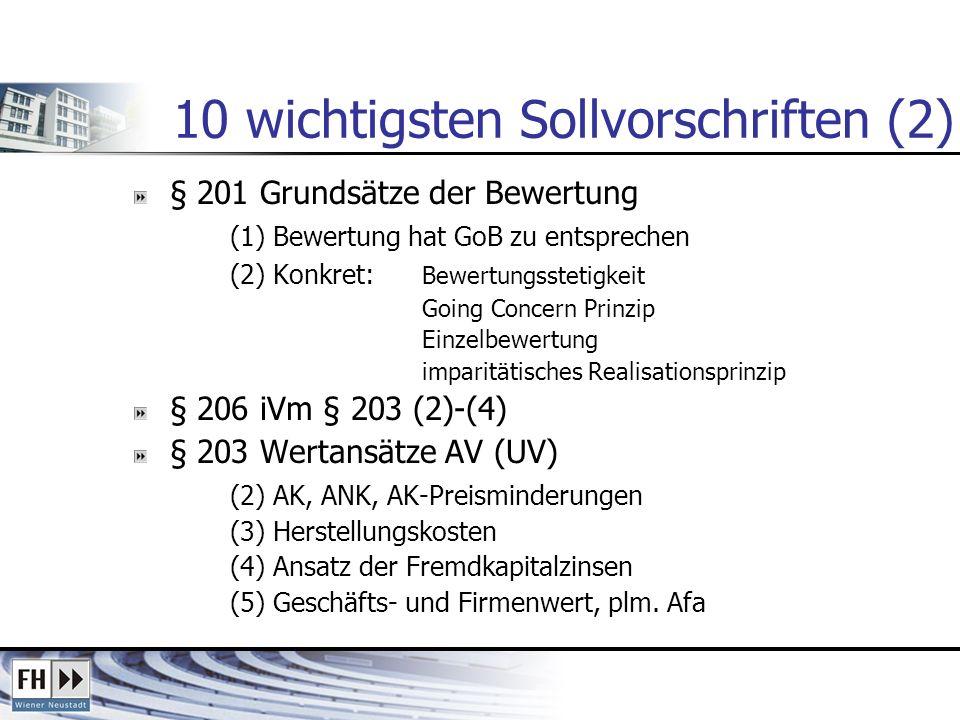 10 wichtigsten Sollvorschriften (2) § 201 Grundsätze der Bewertung (1) Bewertung hat GoB zu entsprechen (2) Konkret: Bewertungsstetigkeit Going Concern Prinzip Einzelbewertung imparitätisches Realisationsprinzip § 206 iVm § 203 (2)-(4) § 203 Wertansätze AV (UV) (2) AK, ANK, AK-Preisminderungen (3) Herstellungskosten (4) Ansatz der Fremdkapitalzinsen (5) Geschäfts- und Firmenwert, plm.