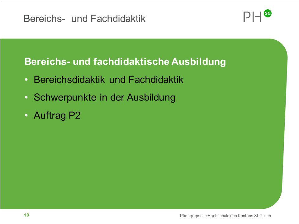 Pädagogische Hochschule des Kantons St.Gallen 10 Bereichs- und Fachdidaktik Bereichs- und fachdidaktische Ausbildung Bereichsdidaktik und Fachdidaktik Schwerpunkte in der Ausbildung Auftrag P2