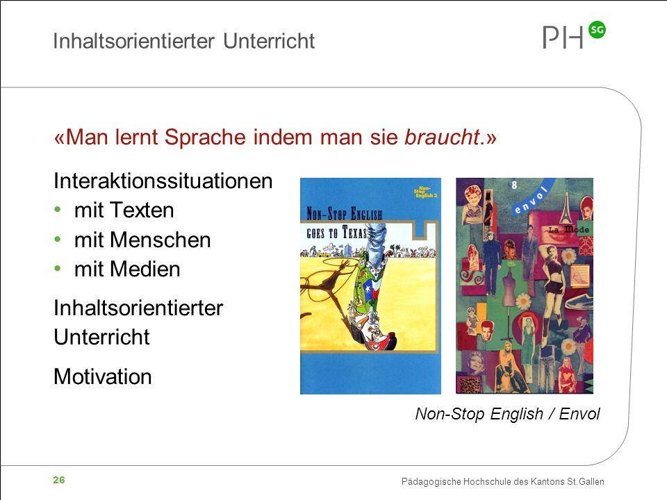 Pädagogische Hochschule des Kantons St.Gallen 26 Inhaltsorientierter Unterricht «Man lernt Sprache indem man sie braucht.» Interaktionssituationen mit