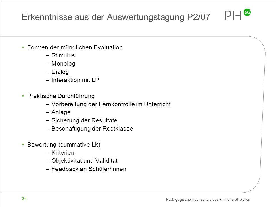 Pädagogische Hochschule des Kantons St.Gallen 31 Erkenntnisse aus der Auswertungstagung P2/07 Formen der mündlichen Evaluation –Stimulus –Monolog –Dia