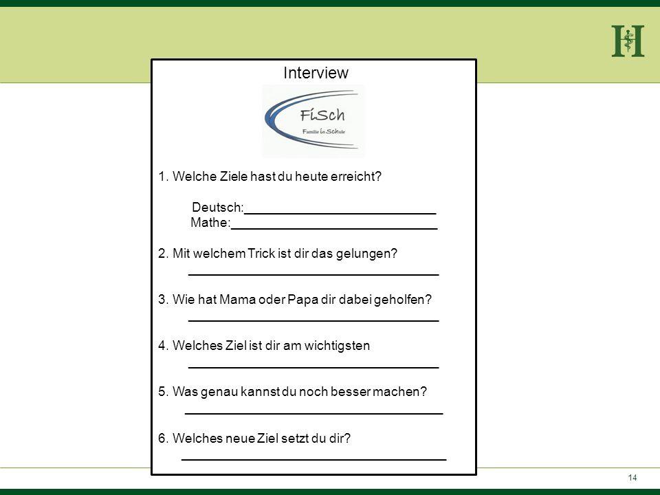 14 Interview 1. Welche Ziele hast du heute erreicht? Deutsch:___________________________ Mathe:_____________________________ 2. Mit welchem Trick ist