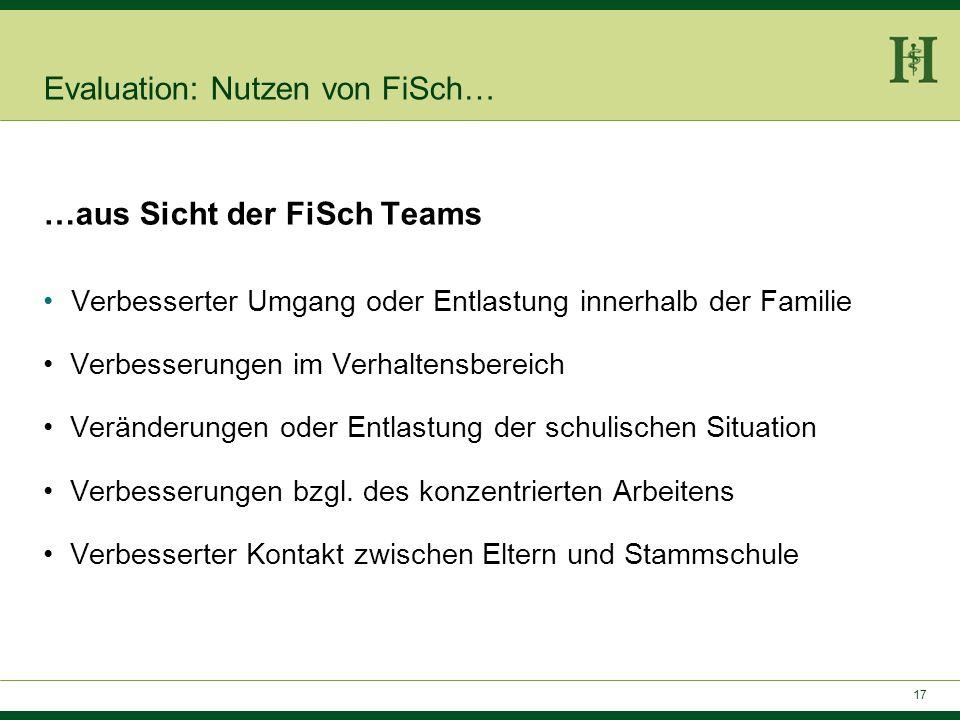 17 Evaluation: Nutzen von FiSch… …aus Sicht der FiSch Teams Verbesserter Umgang oder Entlastung innerhalb der Familie Verbesserungen im Verhaltensbere