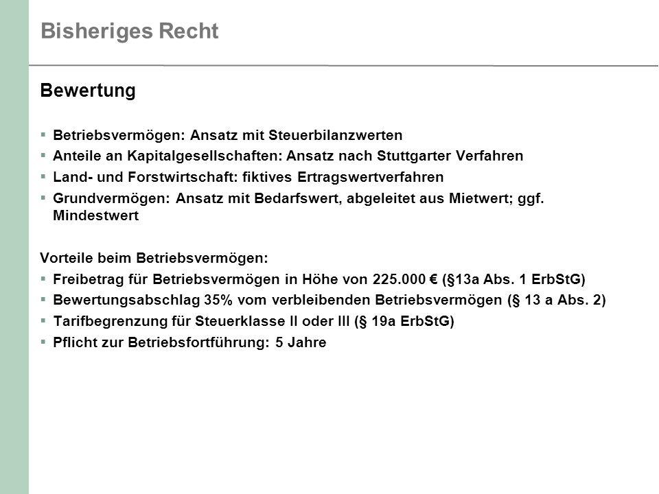 Bisheriges Recht Bewertung Betriebsvermögen: Ansatz mit Steuerbilanzwerten Anteile an Kapitalgesellschaften: Ansatz nach Stuttgarter Verfahren Land- und Forstwirtschaft: fiktives Ertragswertverfahren Grundvermögen: Ansatz mit Bedarfswert, abgeleitet aus Mietwert; ggf.