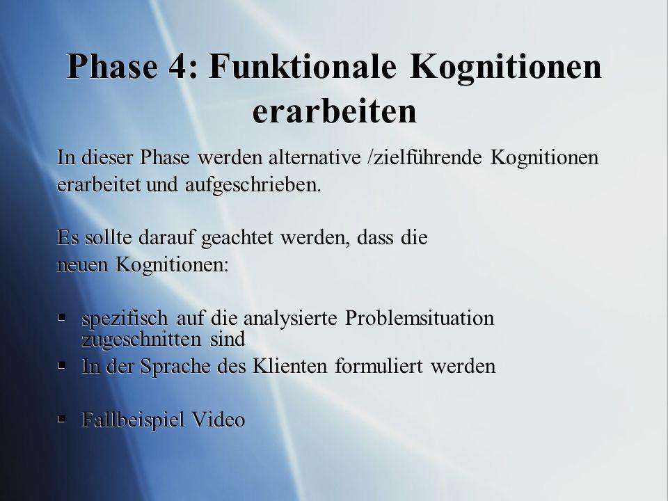 Phase 4: Funktionale Kognitionen erarbeiten In dieser Phase werden alternative /zielführende Kognitionen erarbeitet und aufgeschrieben. Es sollte dara