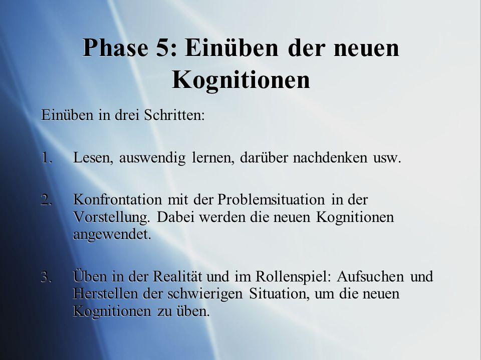 Phase 5: Einüben der neuen Kognitionen Einüben in drei Schritten: 1.Lesen, auswendig lernen, darüber nachdenken usw.