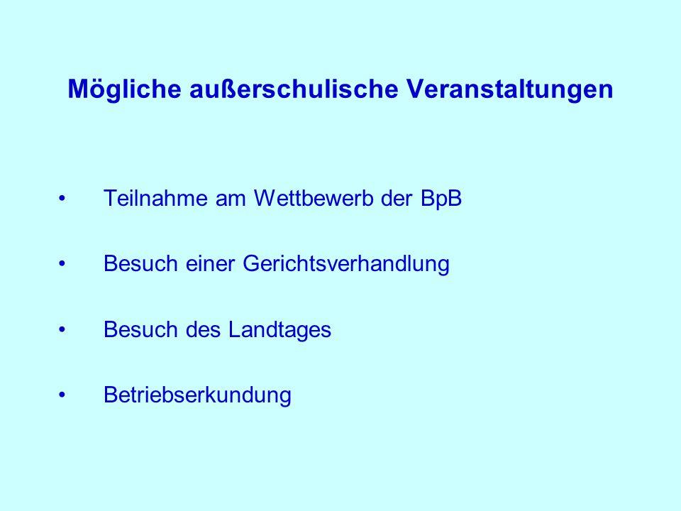 Mögliche außerschulische Veranstaltungen Teilnahme am Wettbewerb der BpB Besuch einer Gerichtsverhandlung Besuch des Landtages Betriebserkundung