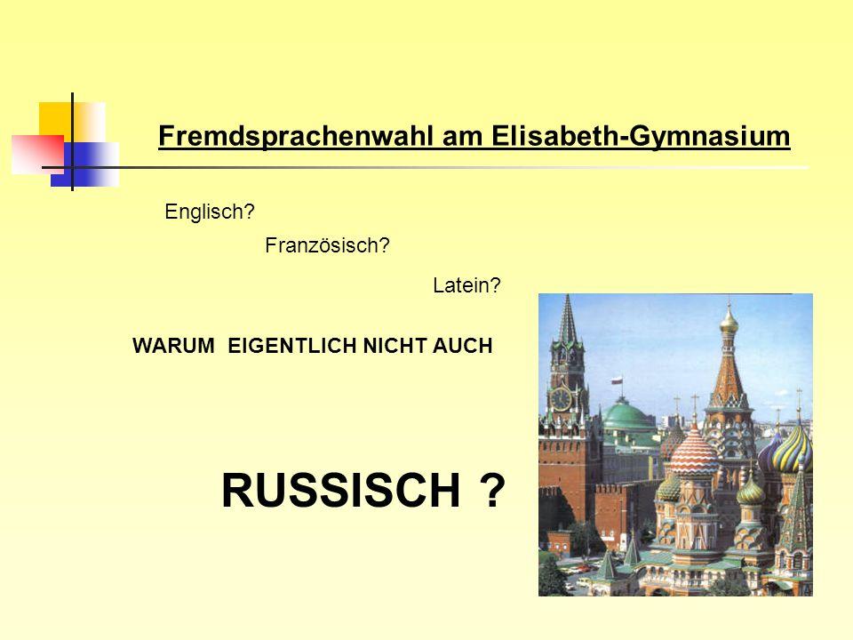 Fremdsprachenwahl am Elisabeth-Gymnasium Englisch? Französisch? Latein? WARUM EIGENTLICH NICHT AUCH RUSSISCH ?