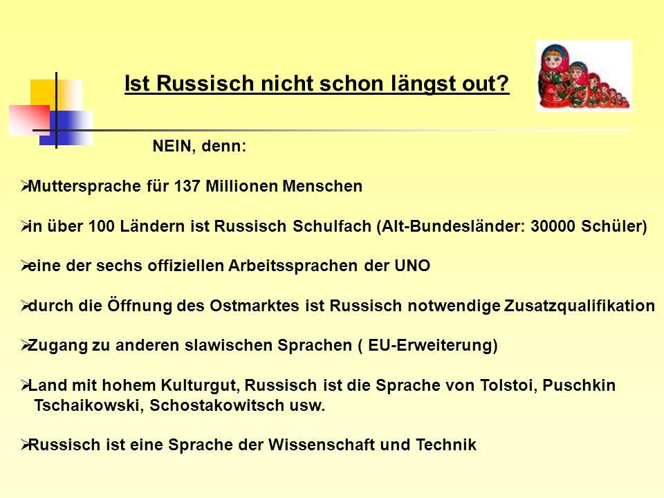 Ist Russisch nicht schon längst out? NEIN, denn: Muttersprache für 137 Millionen Menschen in über 100 Ländern ist Russisch Schulfach (Alt-Bundesländer