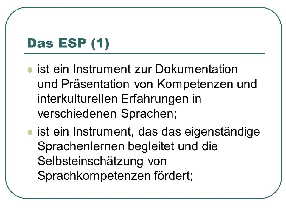 Das ESP (1) ist ein Instrument zur Dokumentation und Präsentation von Kompetenzen und interkulturellen Erfahrungen in verschiedenen Sprachen; ist ein Instrument, das das eigenständige Sprachenlernen begleitet und die Selbsteinschätzung von Sprachkompetenzen fördert;