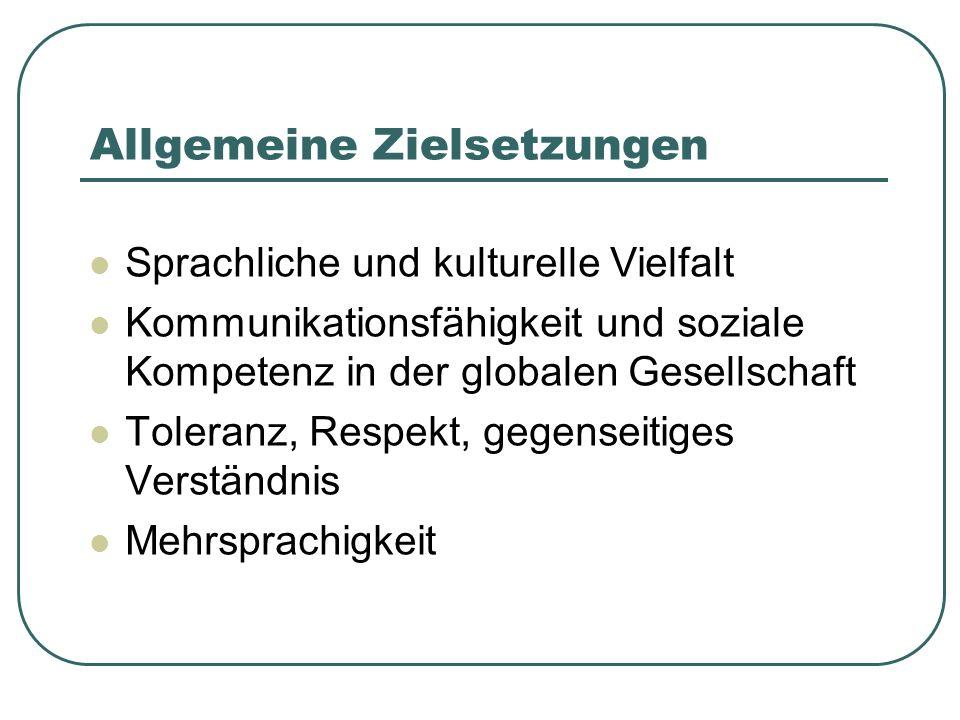 Allgemeine Zielsetzungen Sprachliche und kulturelle Vielfalt Kommunikationsfähigkeit und soziale Kompetenz in der globalen Gesellschaft Toleranz, Resp