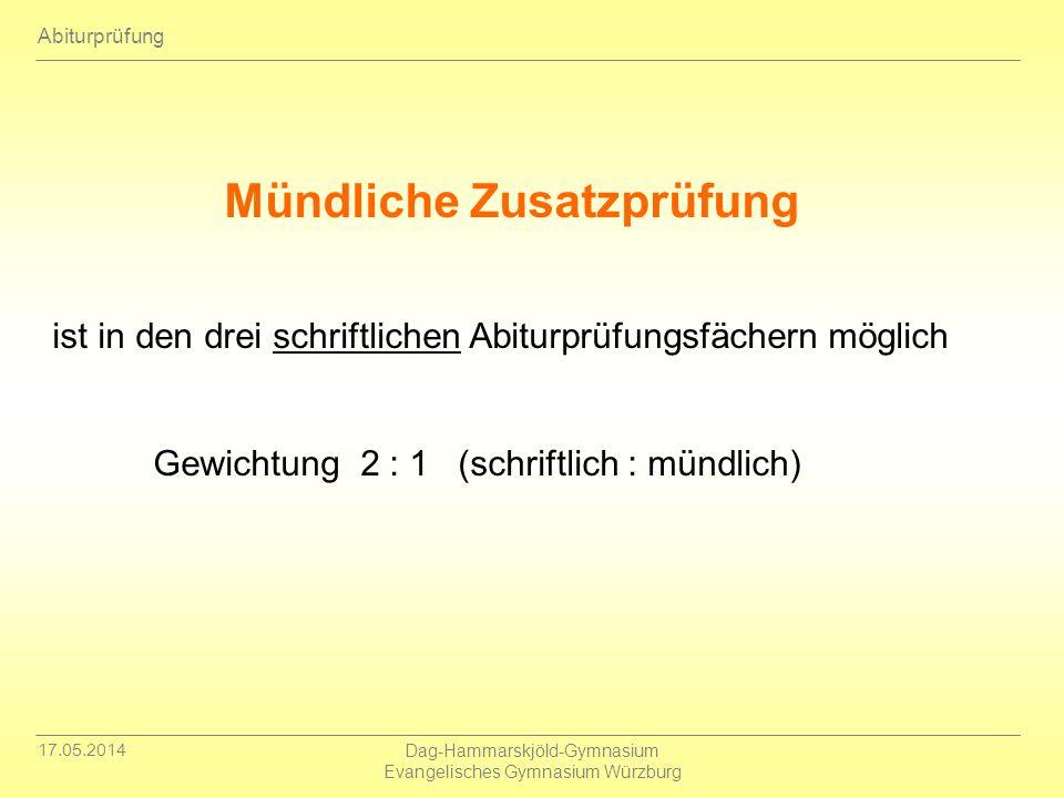 17.05.2014 Dag-Hammarskjöld-Gymnasium Evangelisches Gymnasium Würzburg Abiturprüfung Mündliche Zusatzprüfung ist in den drei schriftlichen Abiturprüfu