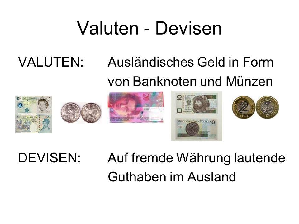 Valuten - Devisen VALUTEN:Ausländisches Geld in Form von Banknoten und Münzen DEVISEN:Auf fremde Währung lautende Guthaben im Ausland