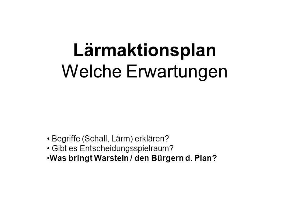 Lärmaktionsplan Welche Erwartungen Begriffe (Schall, Lärm) erklären? Gibt es Entscheidungsspielraum? Was bringt Warstein / den Bürgern d. Plan?
