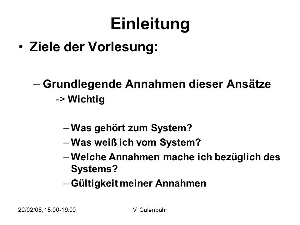 22/02/08, 15:00-19:00V. Calenbuhr Einleitung Ziele der Vorlesung: –Grundlegende Annahmen dieser Ansätze -> Wichtig –Was gehört zum System? –Was weiß i