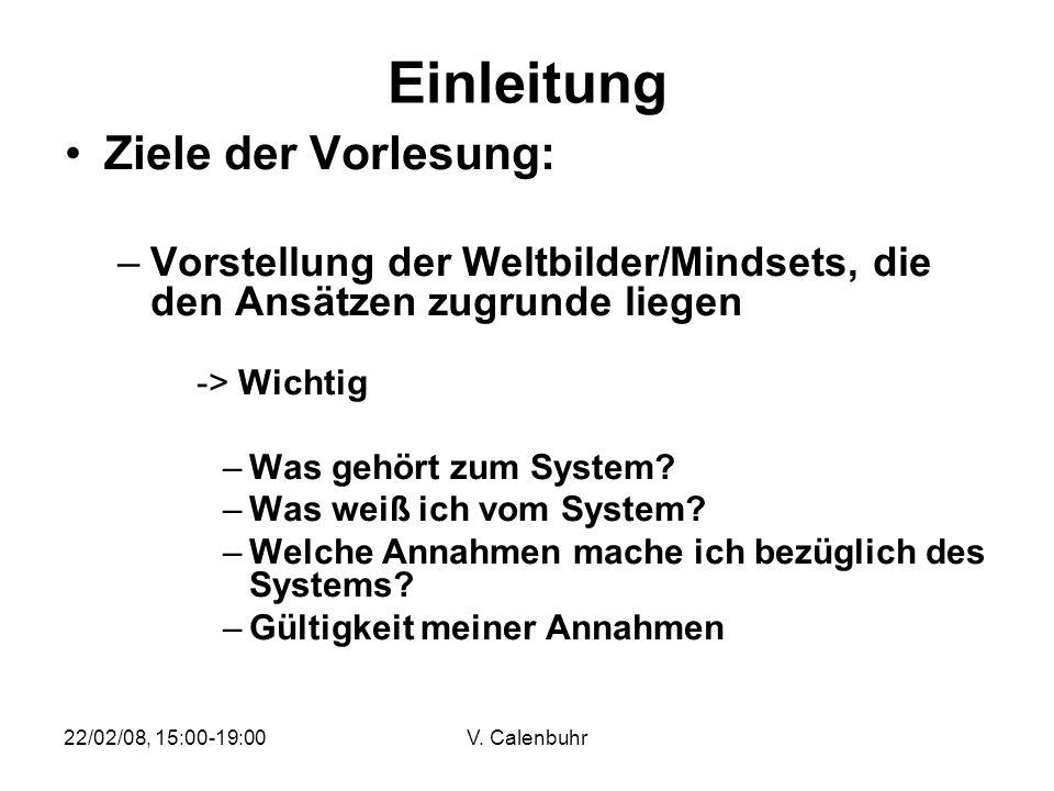 22/02/08, 15:00-19:00V. Calenbuhr Einleitung Ziele der Vorlesung: –Vorstellung der Weltbilder/Mindsets, die den Ansätzen zugrunde liegen -> Wichtig –W