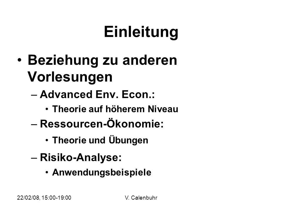 22/02/08, 15:00-19:00V. Calenbuhr Einleitung Beziehung zu anderen Vorlesungen –Advanced Env. Econ.: Theorie auf höherem Niveau –Ressourcen-Ökonomie: T