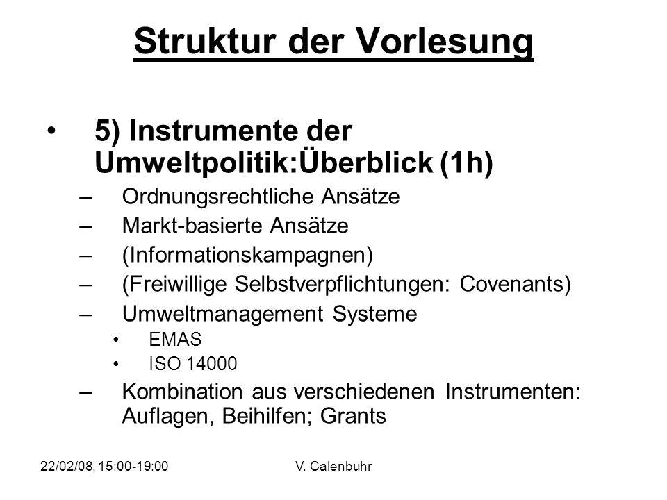 22/02/08, 15:00-19:00V. Calenbuhr Struktur der Vorlesung 5) Instrumente der Umweltpolitik:Überblick (1h) –Ordnungsrechtliche Ansätze –Markt-basierte A